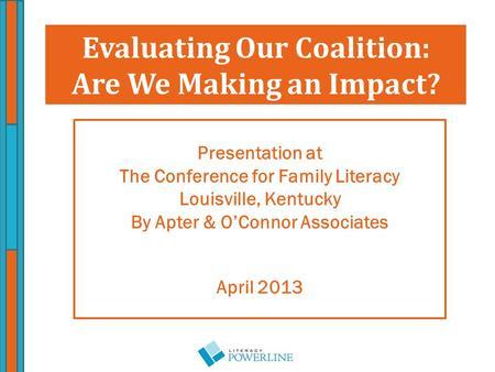 Presentation at The Conference for Family Literacy Louisville, Kentucky By Apter & O'Connor Associates April 2013 Evaluating Our Coalition: Are We Making.