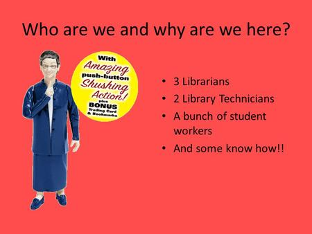 Who are we and why are we here? 3 Librarians 2 Library Technicians A bunch of student workers And some know how!!