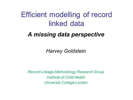 Efficient modelling of record linked data A missing data perspective Harvey Goldstein Record Linkage Methodology Research Group Institute of Child Health.
