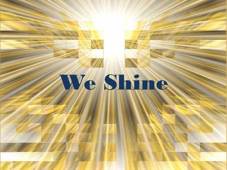 We Shine. Yeah, yeah, we shine, we shine the light of God And when we speak, we speak with words of love.