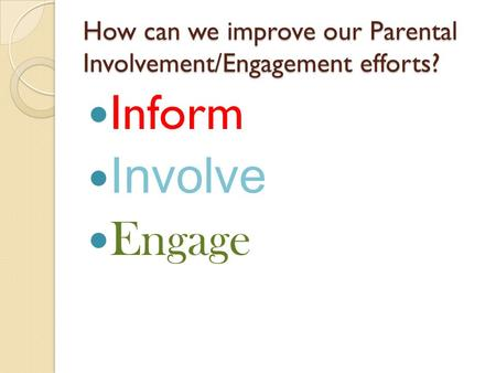 How can we improve our Parental Involvement/Engagement efforts? Inform Involve Engage.