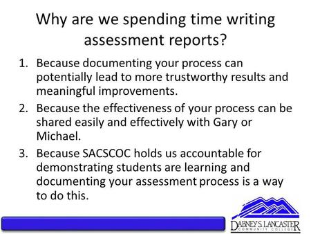 Why are we spending time writing assessment reports? 1.Because documenting your process can potentially lead to more trustworthy results and meaningful.