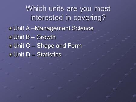 Which units are you most interested in covering? Unit A –Management Science Unit B – Growth Unit C – Shape and Form Unit D – Statistics.