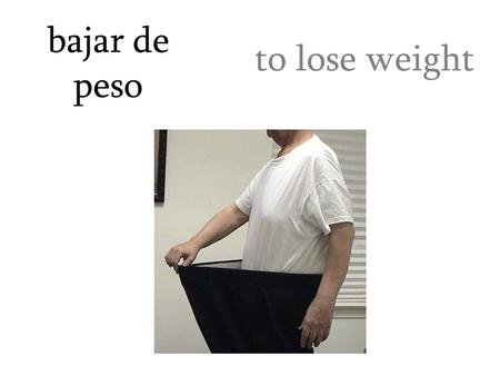 Bajar de peso to lose weight. buscar un pasatiempo to find a hobby.