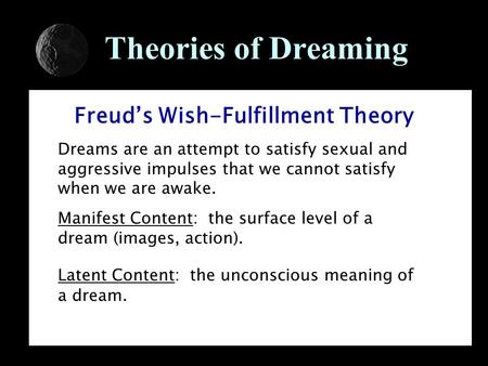 Theories of Dreaming Freud's Wish-Fulfillment Theory Dreams are an attempt to satisfy sexual and aggressive impulses that we cannot satisfy when we are.