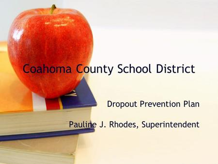 Coahoma County School District Dropout Prevention Plan Pauline J. Rhodes, Superintendent.