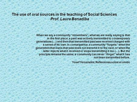 "The use of oral sources in the teaching of Social Sciences Prof. Laura Benadiba When we say a community ""remembers"", what we are really saying is that."