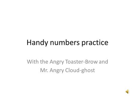 Handy numbers practice With the Angry Toaster-Brow and Mr. Angry Cloud-ghost.