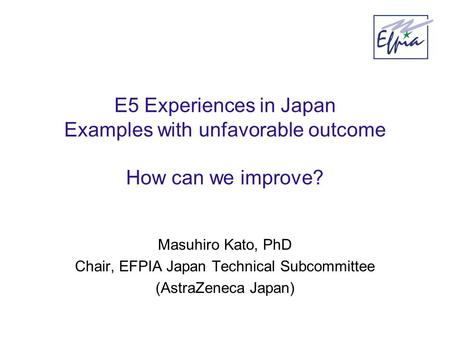 E5 Experiences in Japan Examples with unfavorable outcome How can we improve? Masuhiro Kato, PhD Chair, EFPIA Japan Technical Subcommittee (AstraZeneca.