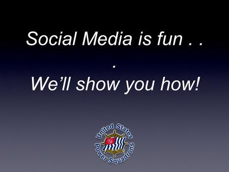 Social Media is fun... We'll show you how!. Terri Flagg Social Media Director, United States Power Squadrons Roy H. Park Masters.