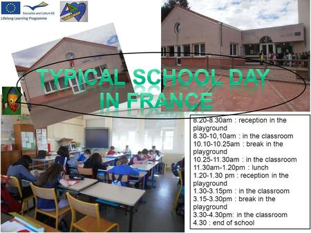 8.20-8.30am : reception in the playground 8.30-10,10am : in the classroom 10.10-10.25am : break in the playground 10.25-11.30am : in the classroom 11.30am-1.20pm.