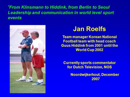 ' From Klinsmann to Hiddink, from Berlin to Seoul Leadership and communication in world level sport events Jan Roelfs Team manager Korean National Football.