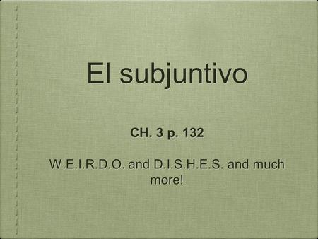El subjuntivo CH. 3 p. 132 W.E.I.R.D.O. and D.I.S.H.E.S. and much more! CH. 3 p. 132 W.E.I.R.D.O. and D.I.S.H.E.S. and much more!