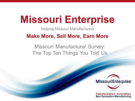Missouri Enterprise Helping Missouri Manufacturers Make More, Sell More, Earn More Missouri Manufacturer Survey: The Top Ten Things You Told Us.