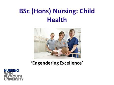 'Engendering Excellence' BSc (Hons) Nursing: Child Health.