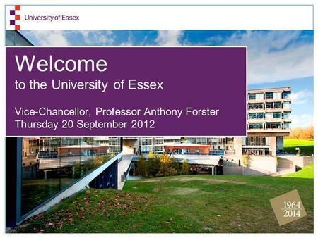 Welcome to the University of Essex Vice-Chancellor, Professor Anthony Forster Thursday 20 September 2012.