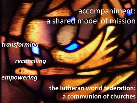 Accompaniment: a shared model of mission transforming reconciling empowering the lutheran world federation: a communion of churches.