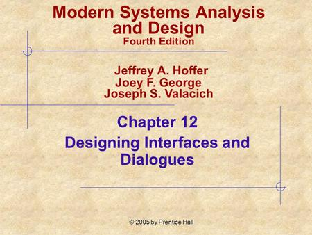 © 2005 by Prentice Hall Chapter 12 Designing Interfaces and Dialogues Modern Systems Analysis and Design Fourth Edition Jeffrey A. Hoffer Joey F. George.