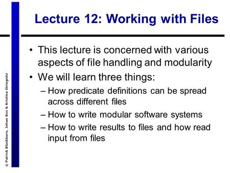 © Patrick Blackburn, Johan Bos & Kristina Striegnitz Lecture 12: Working with Files This lecture is concerned with various aspects of file handling and.