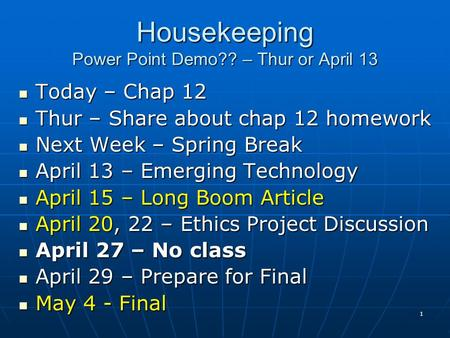 1 Housekeeping Power Point Demo?? – Thur or April 13 Today – Chap 12 Today – Chap 12 Thur – Share about chap 12 homework Thur – Share about chap 12 homework.