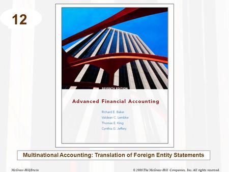 McGraw-Hill/Irwin© 2008 The McGraw-Hill Companies, Inc. All rights reserved. 12 Multinational Accounting: Translation of Foreign Entity Statements.