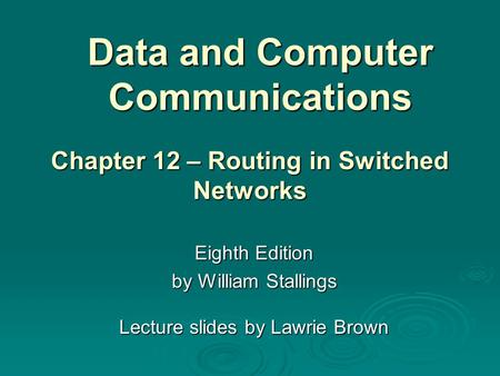 Data and Computer Communications Eighth Edition by William Stallings Lecture slides by Lawrie Brown Chapter 12 – Routing in Switched Networks.