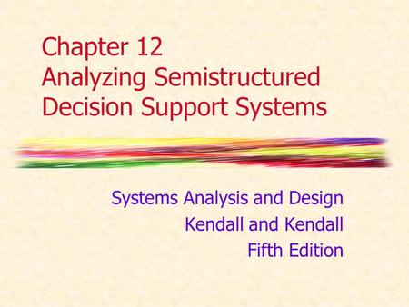 Chapter 12 Analyzing Semistructured Decision Support Systems Systems Analysis and Design Kendall and Kendall Fifth Edition.