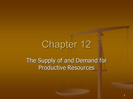 1 Chapter 12 The Supply of and Demand for Productive Resources.