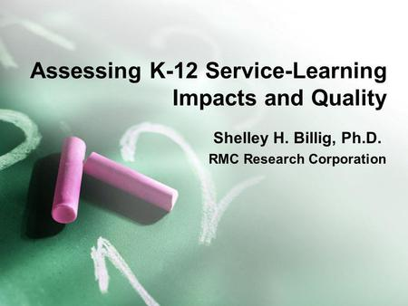 Assessing K-12 Service-Learning Impacts and Quality Shelley H. Billig, Ph.D. RMC Research Corporation.