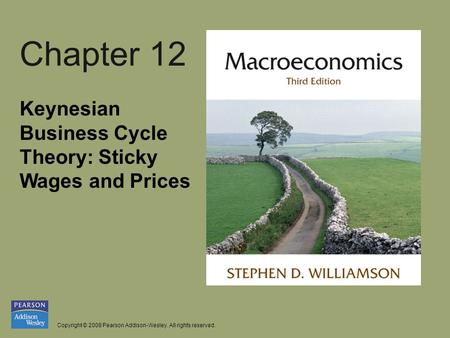 Copyright © 2008 Pearson Addison-Wesley. All rights reserved. Chapter 12 Keynesian Business Cycle Theory: Sticky Wages and Prices.