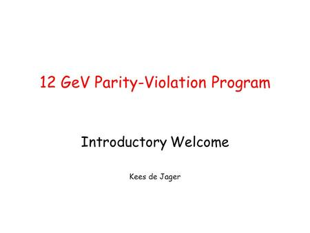 12 GeV Parity-Violation Program Introductory Welcome Kees de Jager.