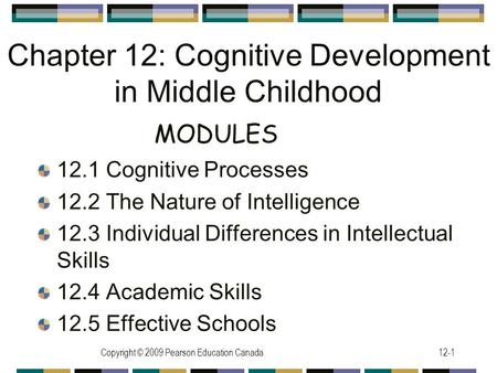Copyright © 2009 Pearson Education Canada12-1 Chapter 12: Cognitive Development in Middle Childhood 12.1 Cognitive Processes 12.2 The Nature of Intelligence.