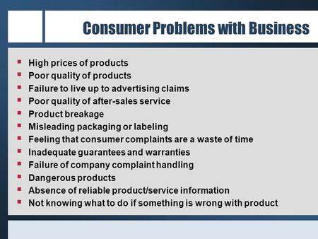 Consumer Problems with Business  High prices of products  Poor quality of products  Failure to live up to advertising claims  Poor quality of after-sales.
