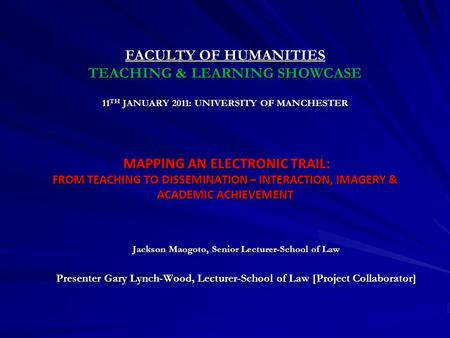 FACULTY OF HUMANITIES TEACHING & LEARNING SHOWCASE 11 TH JANUARY 2011: UNIVERSITY OF MANCHESTER MAPPING AN ELECTRONIC TRAIL: FROM TEACHING TO DISSEMINATION.