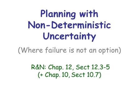 Planning with Non-Deterministic Uncertainty (Where failure is not an option) R&N: Chap. 12, Sect 12.3-5 (+ Chap. 10, Sect 10.7)