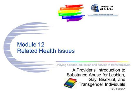 Unifying science, education and service to transform lives Module 12 Related Health Issues A Provider's Introduction to Substance Abuse for Lesbian, Gay,