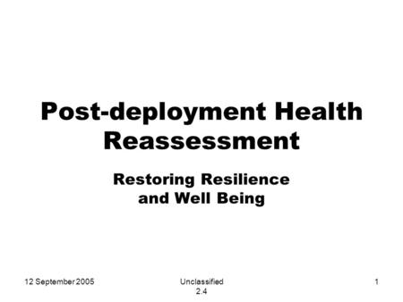 12 September 2005Unclassified 2.4 1 Post-deployment Health Reassessment Restoring Resilience and Well Being.