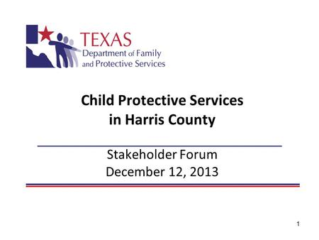1 Child Protective Services in Harris County Stakeholder Forum December 12, 2013.