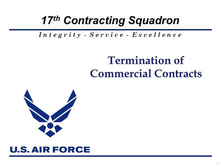 I n t e g r i t y - S e r v i c e - E x c e l l e n c e 17 th Contracting Squadron 1 Termination of Commercial Contracts.