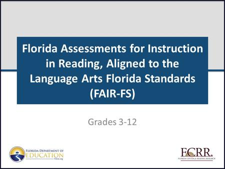 Florida Assessments for Instruction in Reading, Aligned to the Language Arts Florida Standards (FAIR-FS) Grades 3-12 FAIR-FS Train-the-Trainer July 2014.