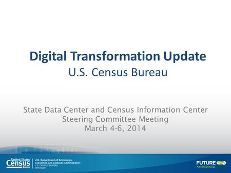 State Data Center and Census Information Center Steering Committee Meeting March 4-6, 2014 Digital Transformation Update U.S. Census Bureau.