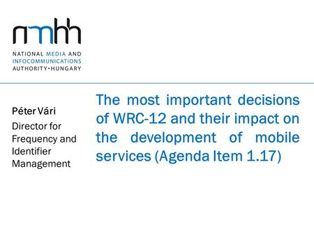 The most important decisions of WRC-12 and their impact on the development of mobile services (Agenda Item 1.17) Péter Vári Director for Frequency and.