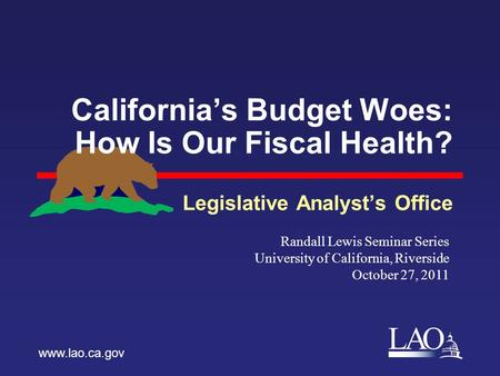 LAO California's Budget Woes: How Is Our Fiscal Health? Legislative Analyst's Office www.lao.ca.gov Randall Lewis Seminar Series University of California,