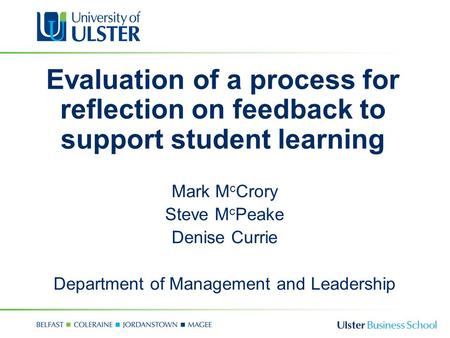 Evaluation of a process for reflection on feedback to support student learning Mark M c Crory Steve M c Peake Denise Currie Department of Management and.