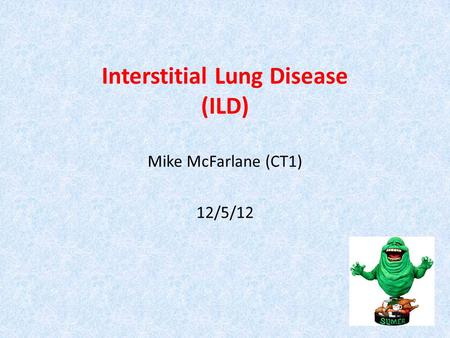 Interstitial Lung Disease (ILD) Mike McFarlane (CT1) 12/5/12 SLIME.