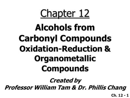 Created by Professor William Tam & Dr. Phillis Chang Ch. 12 - 1 Chapter 12 Alcohols from Carbonyl Compounds Oxidation-Reduction & Organometallic Compounds.