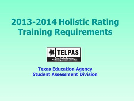 2013-2014 Holistic Rating Training Requirements Texas Education Agency Student Assessment Division.