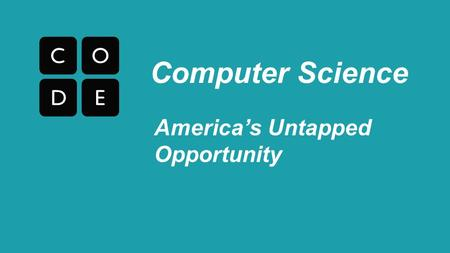 America's Untapped Opportunity Computer Science. The Job/Student Gap 2% 98% Computer Science Students All other math and science students 40% 60% Computing.