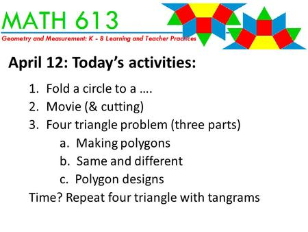 April 12: Today's activities: 1.Fold a circle to a …. 2.Movie (& cutting) 3.Four triangle problem (three parts) a. Making polygons b. Same and different.