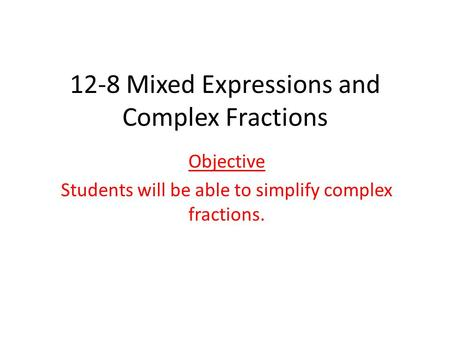 12-8 Mixed Expressions and Complex Fractions Objective Students will be able to simplify complex fractions.